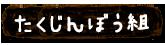 たくじんぼう組 - たくじんぼうラインナップ